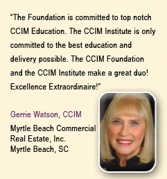 """ The Foundation is committed to top notch CCIM Education. The CCIM Institute is only committed to the best education and delivery possible. The Education Foundation and the CCIM Institute make a great duo!  Excellence Extraordinaire!""  Gerrie Watson, CCIM, Myrtle Beach Commercial, Real Estate, Inc., Myrtle Beach, SC"