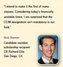 """I intend to make it the first of many classes. Considering today&rquo;s financially unstable times, I am surprised that the CCIM designation isn&rquo;t mandatory in our field"" Nick Bonner, Candidate member, scholarship recipient, CB Richard Ellis, San Diego, CA"